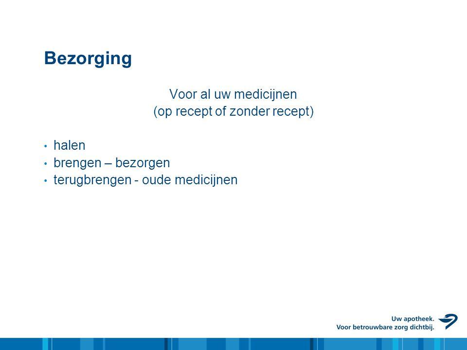 Bezorging Voor al uw medicijnen (op recept of zonder recept) • halen • brengen – bezorgen • terugbrengen - oude medicijnen