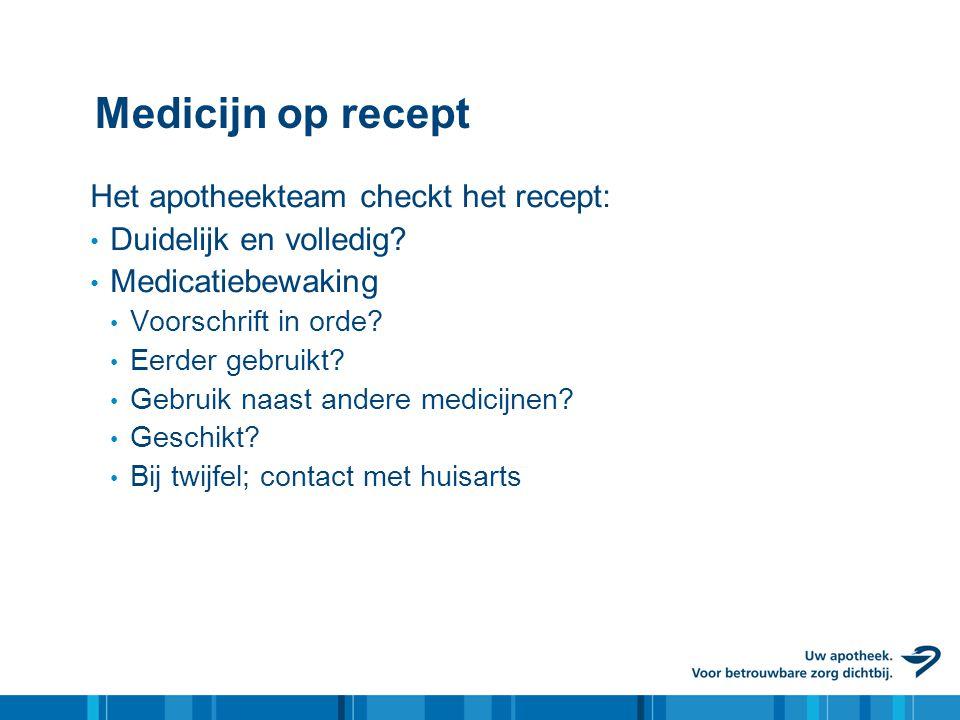 Medicijn op recept Het apotheekteam checkt het recept: • Duidelijk en volledig.