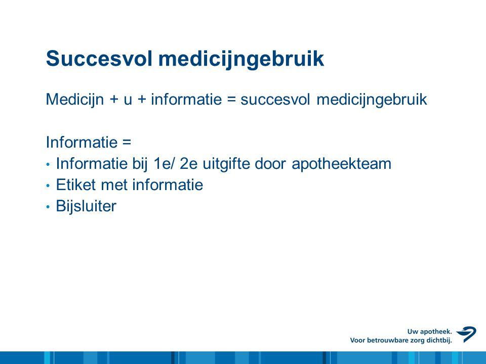 Succesvol medicijngebruik Medicijn + u + informatie = succesvol medicijngebruik Informatie = • Informatie bij 1e/ 2e uitgifte door apotheekteam • Etiket met informatie • Bijsluiter