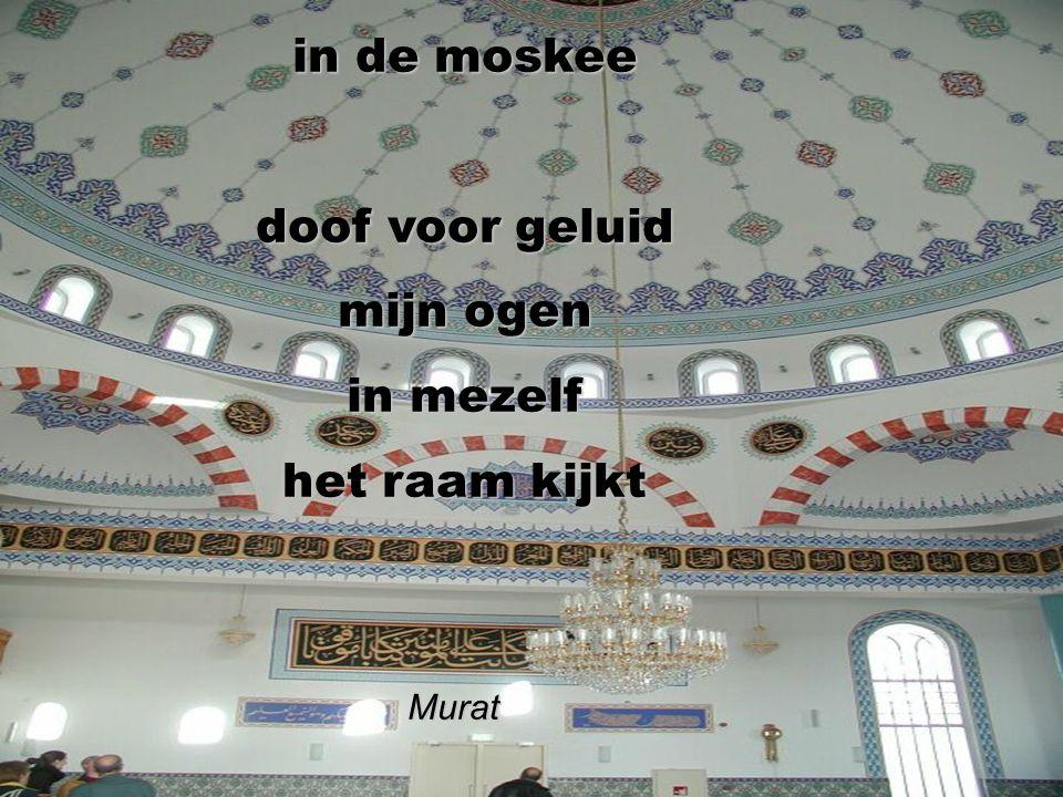 in de moskee doof voor geluid mijn ogen in mezelf het raam kijkt Murat Murat