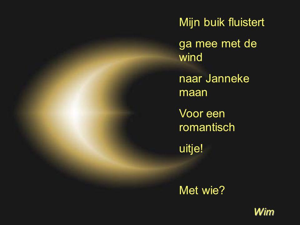 Mijn buik fluistert ga mee met de wind naar Janneke maan Voor een romantisch uitje! Met wie? Wim