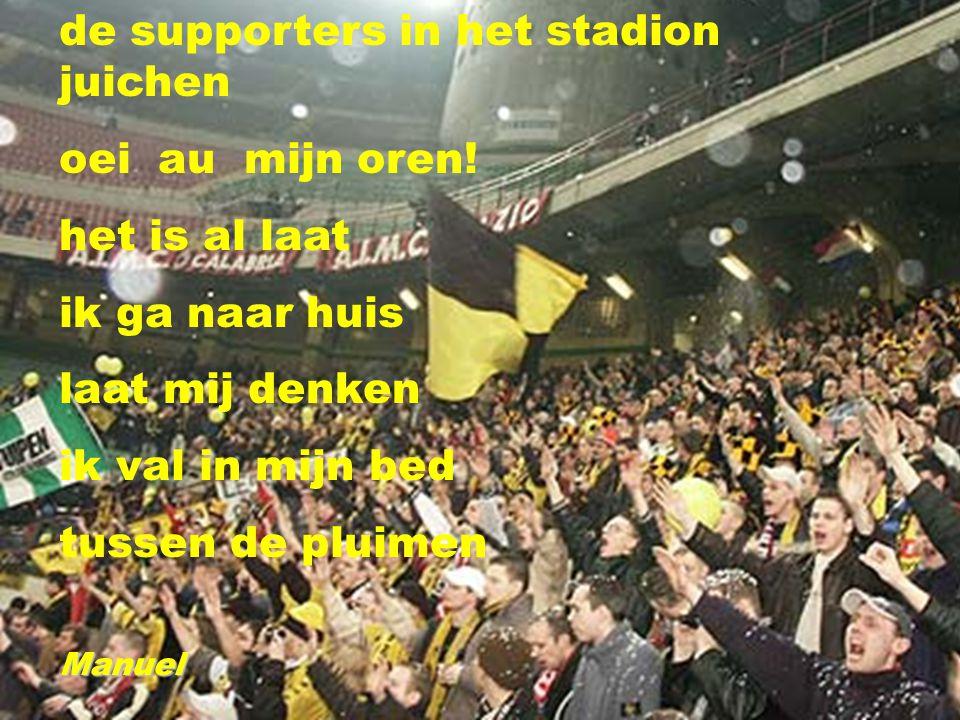 de supporters in het stadion juichen oei au mijn oren! het is al laat ik ga naar huis laat mij denken ik val in mijn bed tussen de pluimenManuel