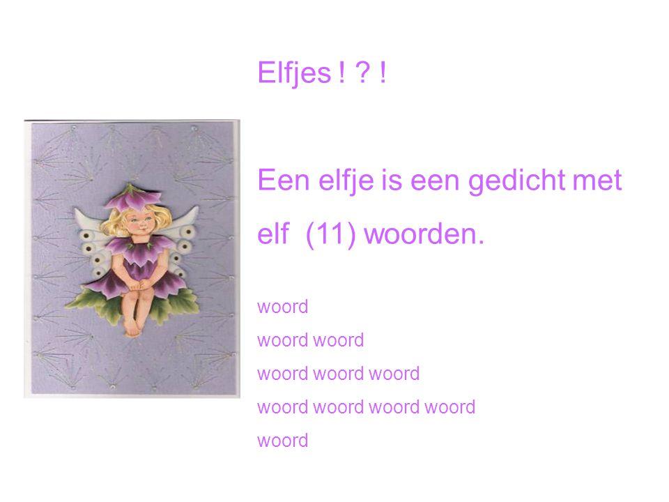 Elfjes ! ? ! Een elfje is een gedicht met elf (11) woorden. woord woord woord woord woord woord woord