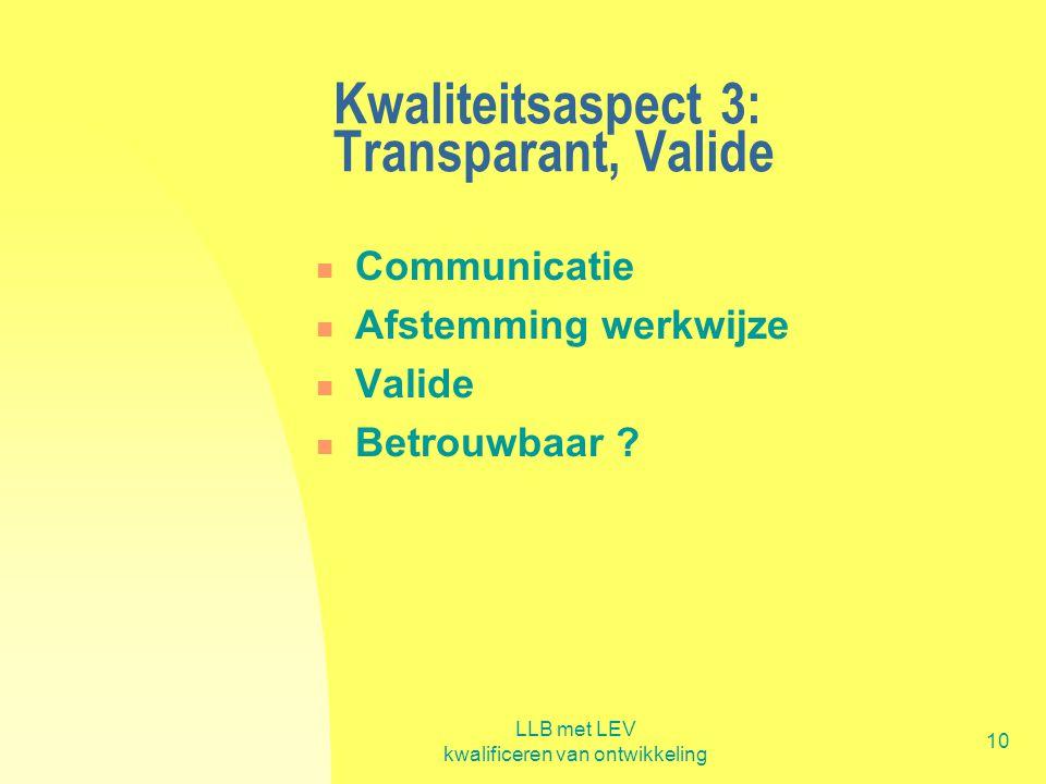 LLB met LEV kwalificeren van ontwikkeling 10 Kwaliteitsaspect 3: Transparant, Valide  Communicatie  Afstemming werkwijze  Valide  Betrouwbaar ?