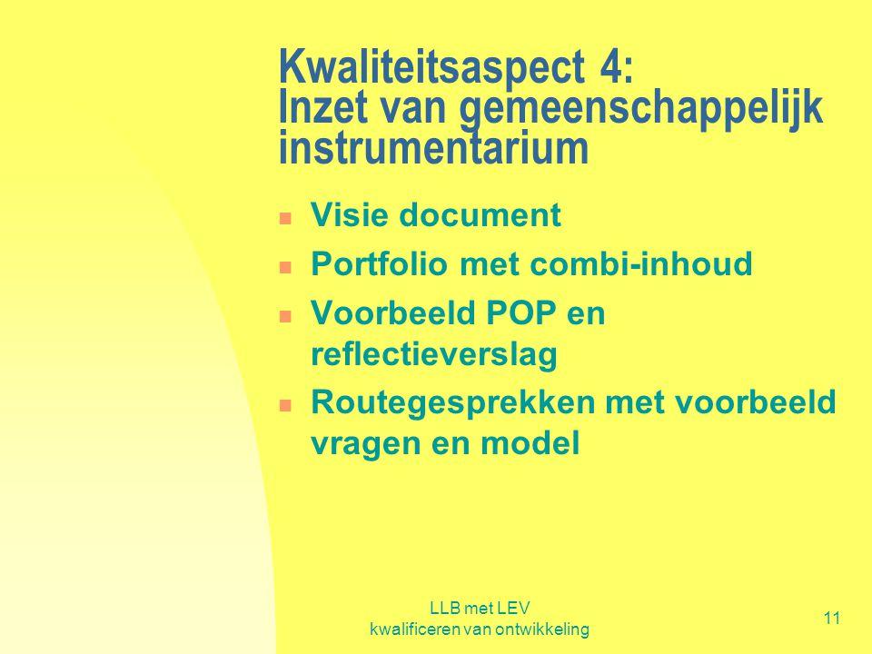 LLB met LEV kwalificeren van ontwikkeling 11 Kwaliteitsaspect 4: Inzet van gemeenschappelijk instrumentarium  Visie document  Portfolio met combi-in