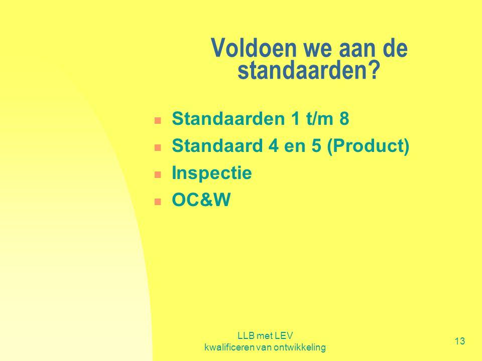 LLB met LEV kwalificeren van ontwikkeling 13 Voldoen we aan de standaarden?  Standaarden 1 t/m 8  Standaard 4 en 5 (Product)  Inspectie  OC&W