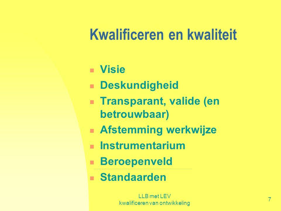 LLB met LEV kwalificeren van ontwikkeling 7 Kwalificeren en kwaliteit  Visie  Deskundigheid  Transparant, valide (en betrouwbaar)  Afstemming werk