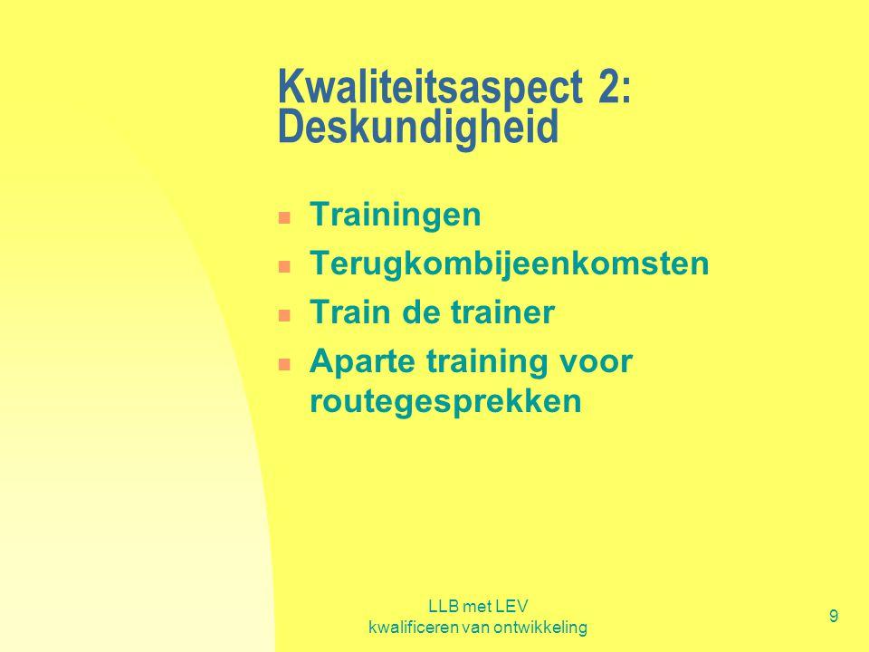 LLB met LEV kwalificeren van ontwikkeling 9 Kwaliteitsaspect 2: Deskundigheid  Trainingen  Terugkombijeenkomsten  Train de trainer  Aparte trainin
