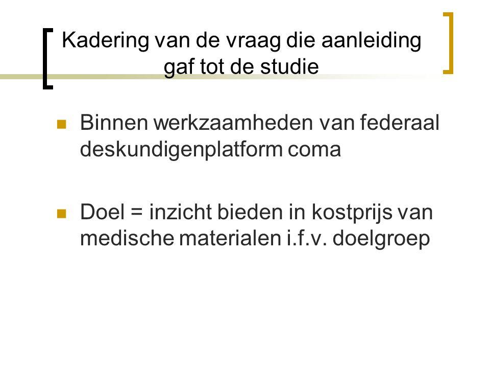 Kadering van de vraag die aanleiding gaf tot de studie  Binnen werkzaamheden van federaal deskundigenplatform coma  Doel = inzicht bieden in kostprijs van medische materialen i.f.v.