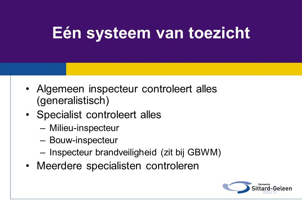 Eén systeem van toezicht •Algemeen inspecteur controleert alles (generalistisch) •Specialist controleert alles –Milieu-inspecteur –Bouw-inspecteur –In