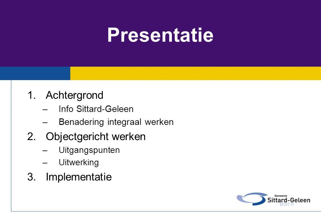 Presentatie 1.Achtergrond –Info Sittard-Geleen –Benadering integraal werken 2.Objectgericht werken –Uitgangspunten –Uitwerking 3.Implementatie