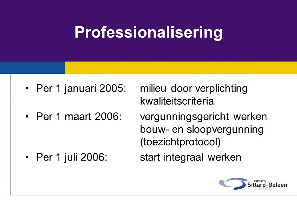Professionalisering •Per 1 januari 2005:milieu door verplichting kwaliteitscriteria •Per 1 maart 2006:vergunningsgericht werken bouw- en sloopvergunni