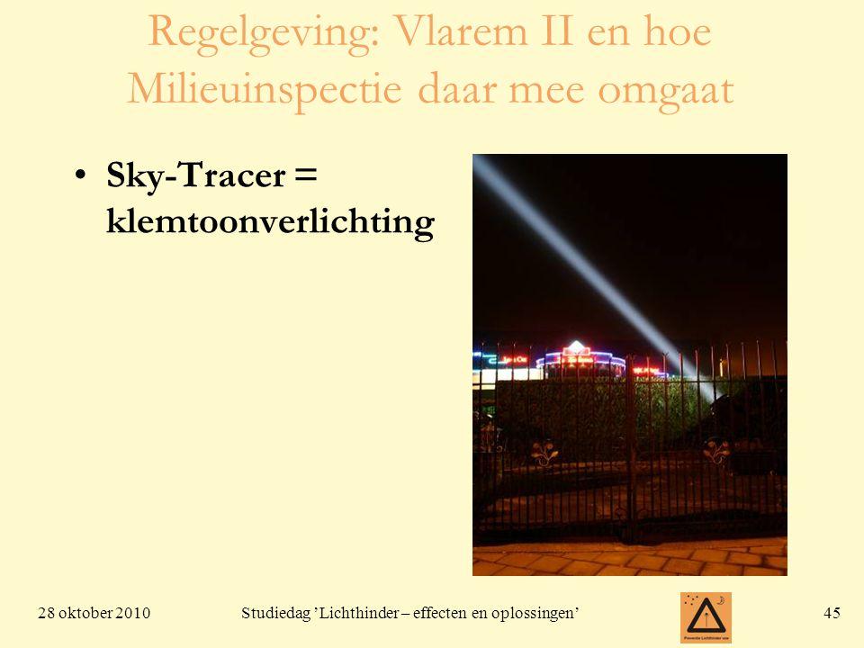 28 oktober 201045 Studiedag 'Lichthinder – effecten en oplossingen' Regelgeving: Vlarem II en hoe Milieuinspectie daar mee omgaat •Sky-Tracer = klemto