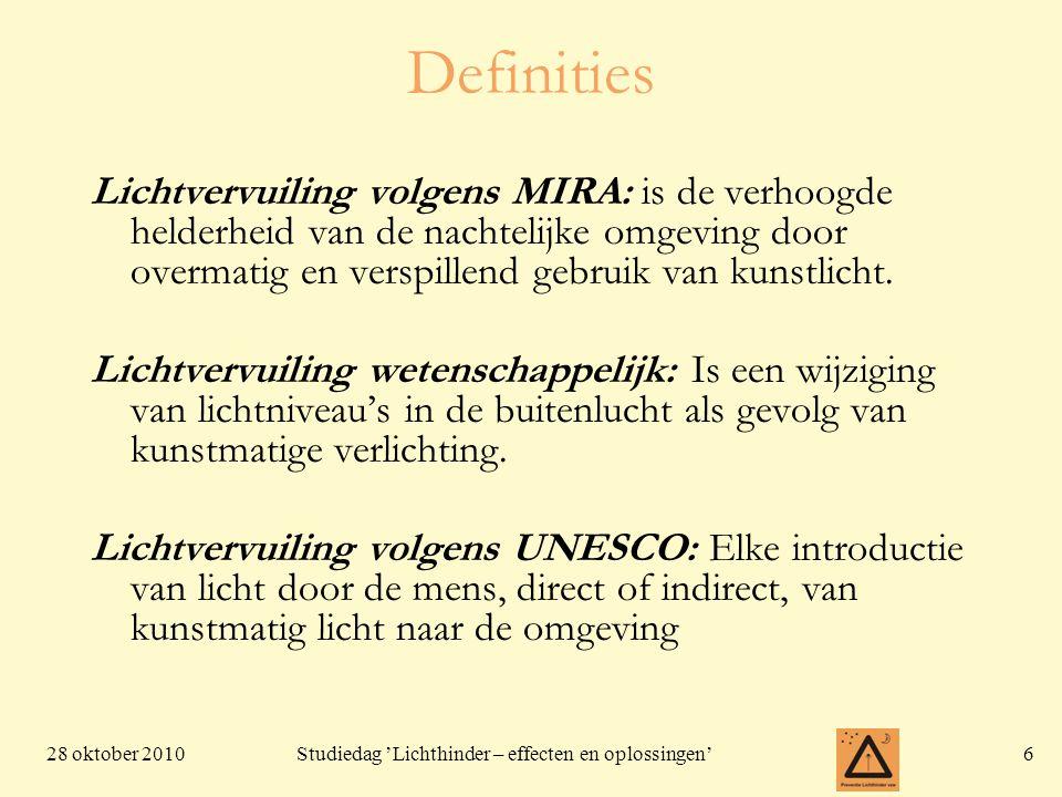 28 oktober 20106 Studiedag 'Lichthinder – effecten en oplossingen' Definities Lichtvervuiling volgens MIRA: is de verhoogde helderheid van de nachteli