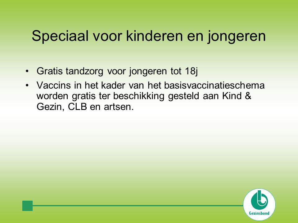 Speciaal voor kinderen en jongeren •Gratis tandzorg voor jongeren tot 18j •Vaccins in het kader van het basisvaccinatieschema worden gratis ter beschikking gesteld aan Kind & Gezin, CLB en artsen.