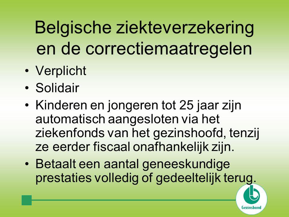 Belgische ziekteverzekering en de correctiemaatregelen •Verplicht •Solidair •Kinderen en jongeren tot 25 jaar zijn automatisch aangesloten via het ziekenfonds van het gezinshoofd, tenzij ze eerder fiscaal onafhankelijk zijn.