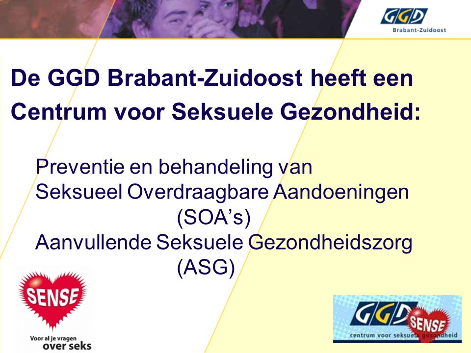 Preventie en behandeling van Seksueel Overdraagbare Aandoeningen (SOA's) Aanvullende Seksuele Gezondheidszorg (ASG) De GGD Brabant-Zuidoost heeft een Centrum voor Seksuele Gezondheid:
