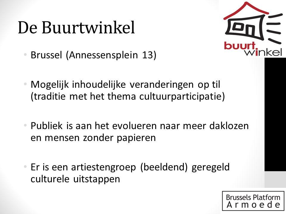 De Buurtwinkel • Brussel (Annessensplein 13) • Mogelijk inhoudelijke veranderingen op til (traditie met het thema cultuurparticipatie) • Publiek is aan het evolueren naar meer daklozen en mensen zonder papieren • Er is een artiestengroep (beeldend) geregeld culturele uitstappen