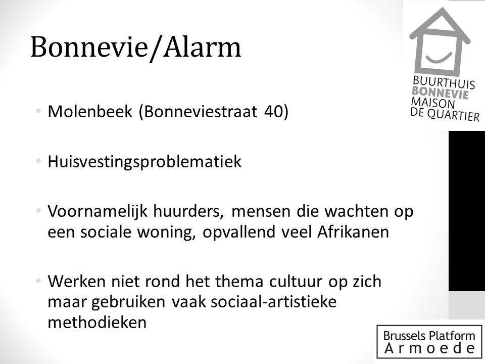 Bonnevie/Alarm • Molenbeek (Bonneviestraat 40) • Huisvestingsproblematiek • Voornamelijk huurders, mensen die wachten op een sociale woning, opvallend veel Afrikanen • Werken niet rond het thema cultuur op zich maar gebruiken vaak sociaal-artistieke methodieken