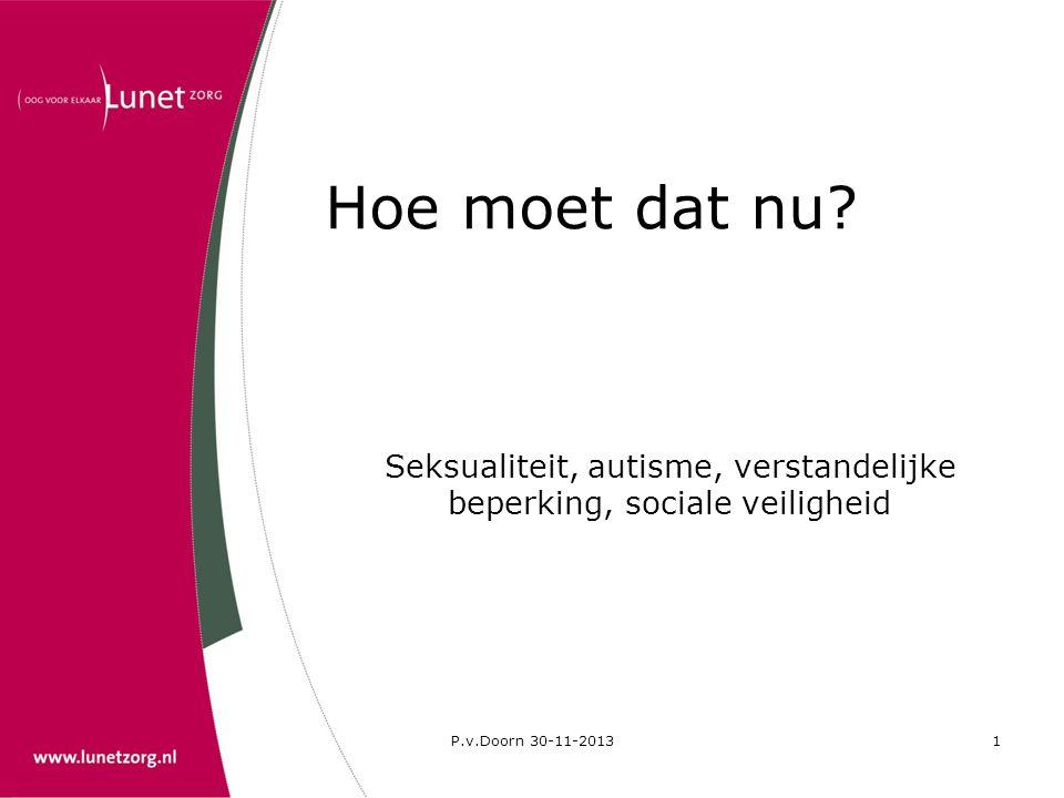 P.v.Doorn 30-11-20132 Inleiding •Seksualiteit •Sociale veiligheid •Autisme en seksualiteit •Hoe moet dat nu?