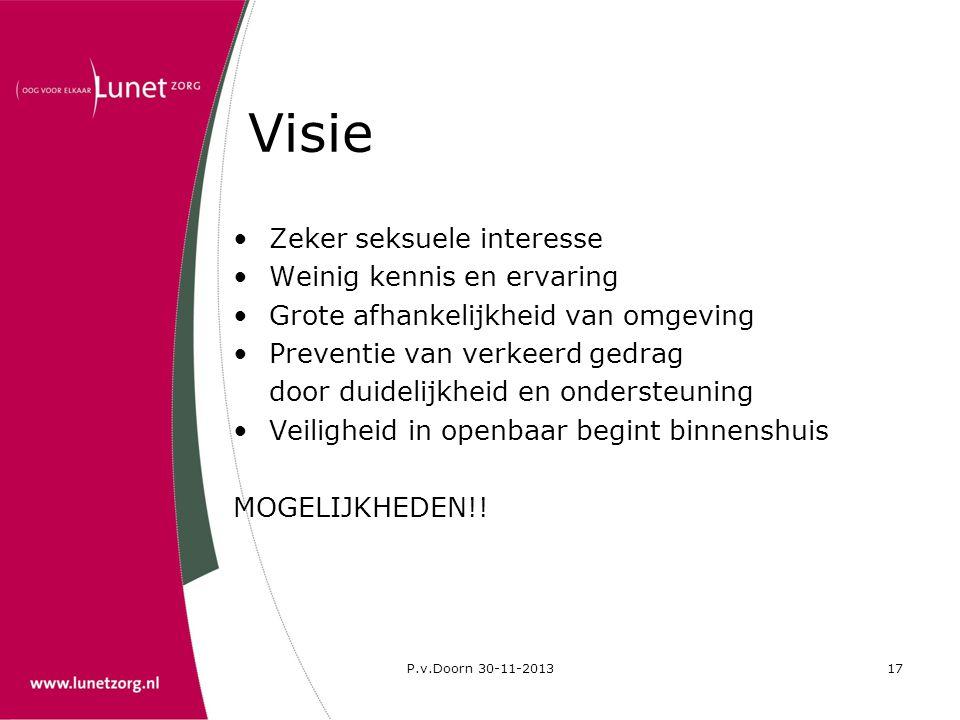 P.v.Doorn 30-11-201317 Visie •Zeker seksuele interesse •Weinig kennis en ervaring •Grote afhankelijkheid van omgeving •Preventie van verkeerd gedrag d