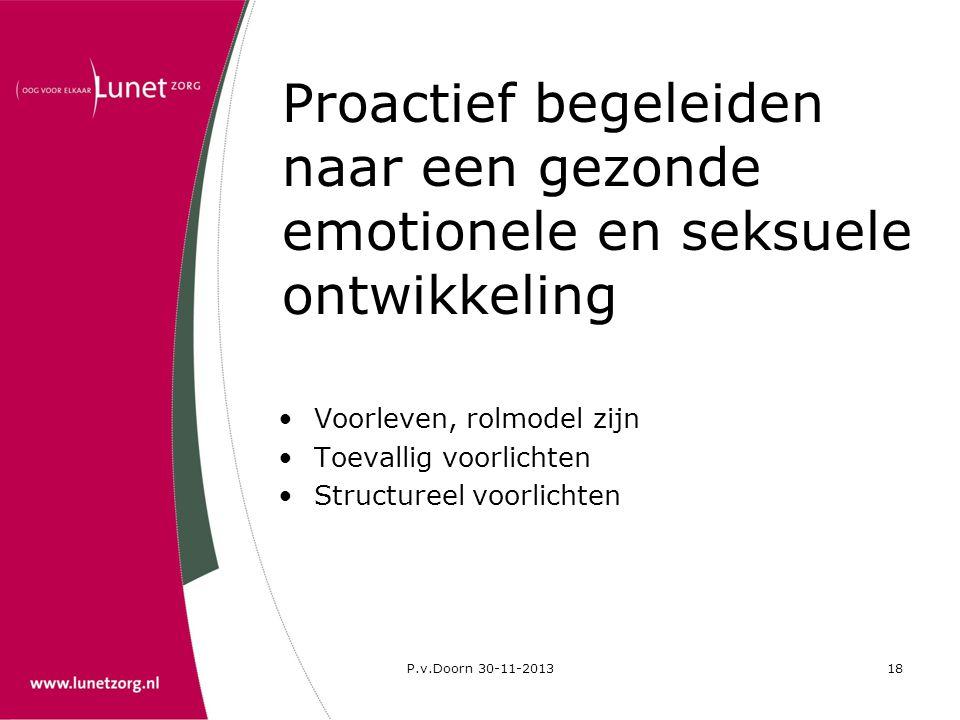 P.v.Doorn 30-11-201318 Proactief begeleiden naar een gezonde emotionele en seksuele ontwikkeling •Voorleven, rolmodel zijn •Toevallig voorlichten •Str