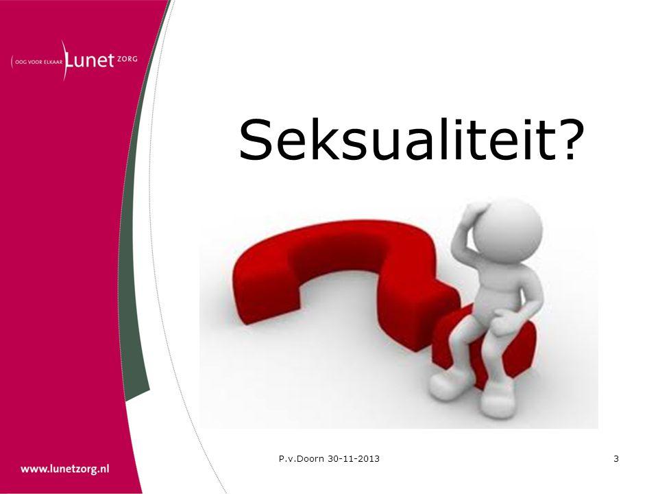 P.v.Doorn 30-11-20134 Seksualiteit is een recht voor iedereen en omvat o.a.: • de hoogst haalbare standaard van seksuele gezondheid, inclusief toegang tot seksuele en reproductieve gezondheids- voorzieningen • seksuele vorming en voorlichting • respect voor lichamelijke integriteit • beleving van seksualiteit op een manier die ieder zelf verkiest, zonder normatieve dwang • seksuele relaties met wederzijdse instemming • het nastreven en vormgeven van een bevredigend, veilig en plezierig seksleven (WHO 2000)
