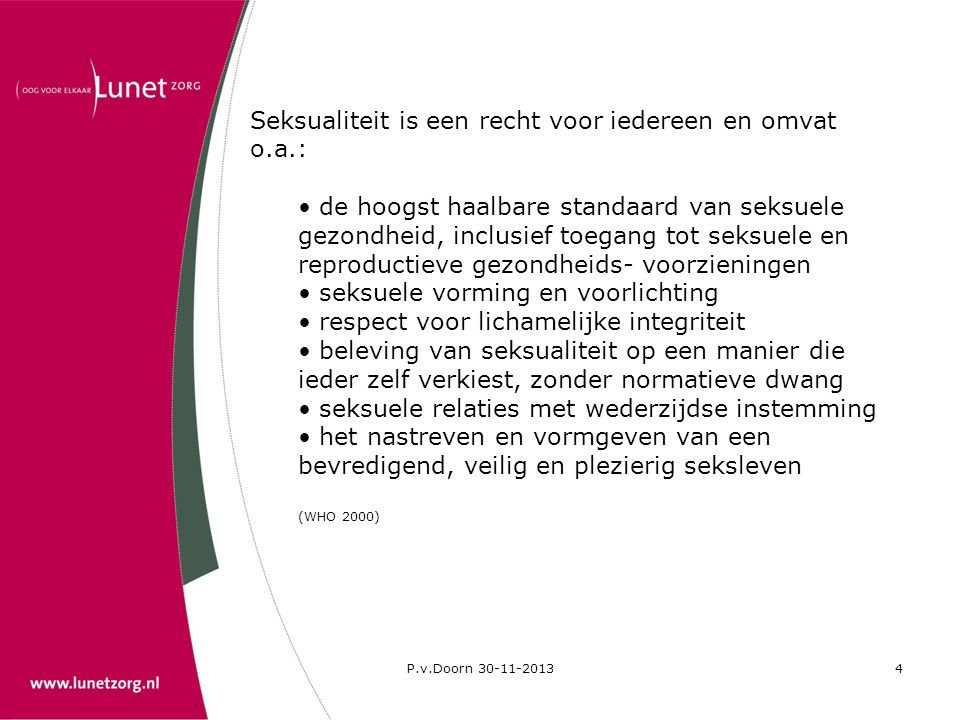 P.v.Doorn 30-11-20134 Seksualiteit is een recht voor iedereen en omvat o.a.: • de hoogst haalbare standaard van seksuele gezondheid, inclusief toegang