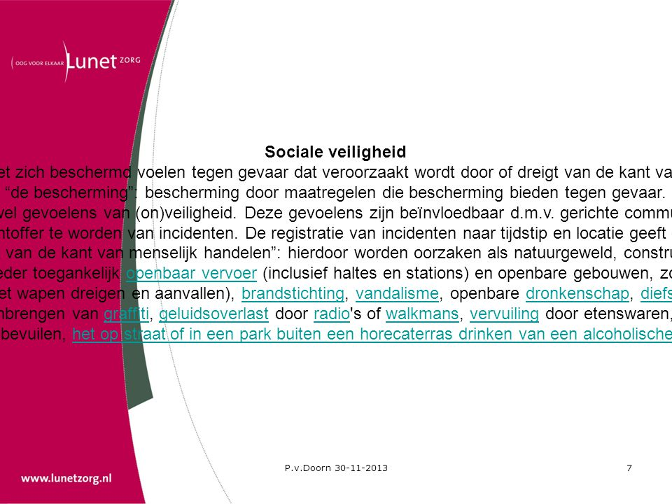 P.v.Doorn 30-11-20137 Sociale veiligheid Onder de term sociale veiligheid wordt verstaan de bescherming of het zich beschermd voelen tegen gevaar dat