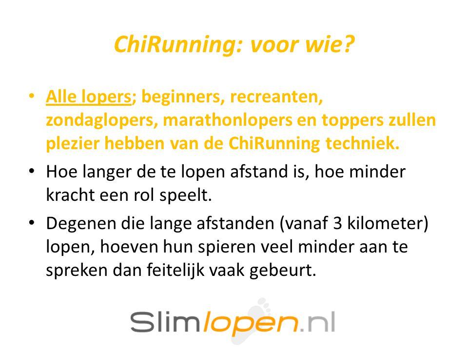 ChiRunning: voor wie? • Alle lopers; beginners, recreanten, zondaglopers, marathonlopers en toppers zullen plezier hebben van de ChiRunning techniek.