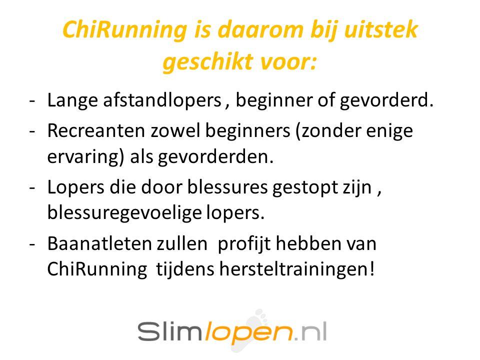 ChiRunning is daarom bij uitstek geschikt voor: -Lange afstandlopers, beginner of gevorderd. -Recreanten zowel beginners (zonder enige ervaring) als g