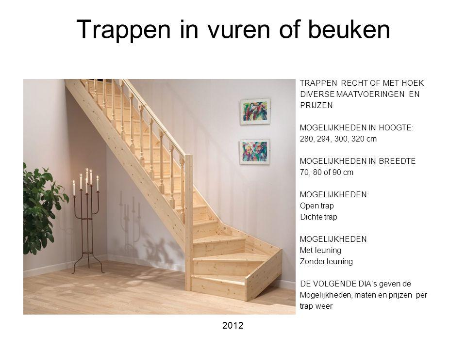 2012 Trappen in vuren of beuken TRAPPEN RECHT OF MET HOEK DIVERSE MAATVOERINGEN EN PRIJZEN MOGELIJKHEDEN IN HOOGTE: 280, 294, 300, 320 cm MOGELIJKHEDEN IN BREEDTE 70, 80 of 90 cm MOGELIJKHEDEN: Open trap Dichte trap MOGELIJKHEDEN Met leuning Zonder leuning DE VOLGENDE DIA's geven de Mogelijkheden, maten en prijzen per trap weer
