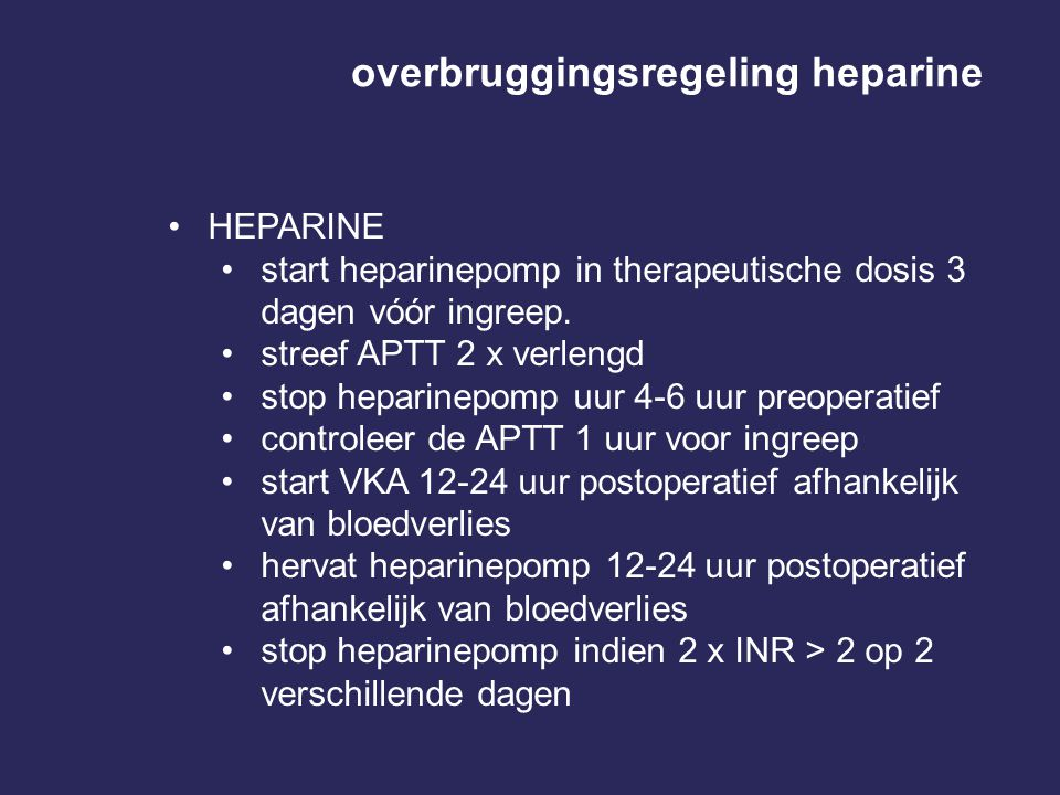 overbruggingsregeling heparine •HEPARINE •start heparinepomp in therapeutische dosis 3 dagen vóór ingreep. •streef APTT 2 x verlengd •stop heparinepom