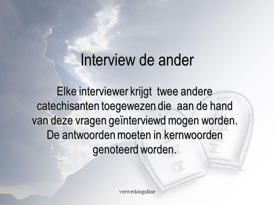 verwerkingsfase Interview de ander Elke interviewer krijgt twee andere catechisanten toegewezen die aan de hand van deze vragen geïnterviewd mogen wor