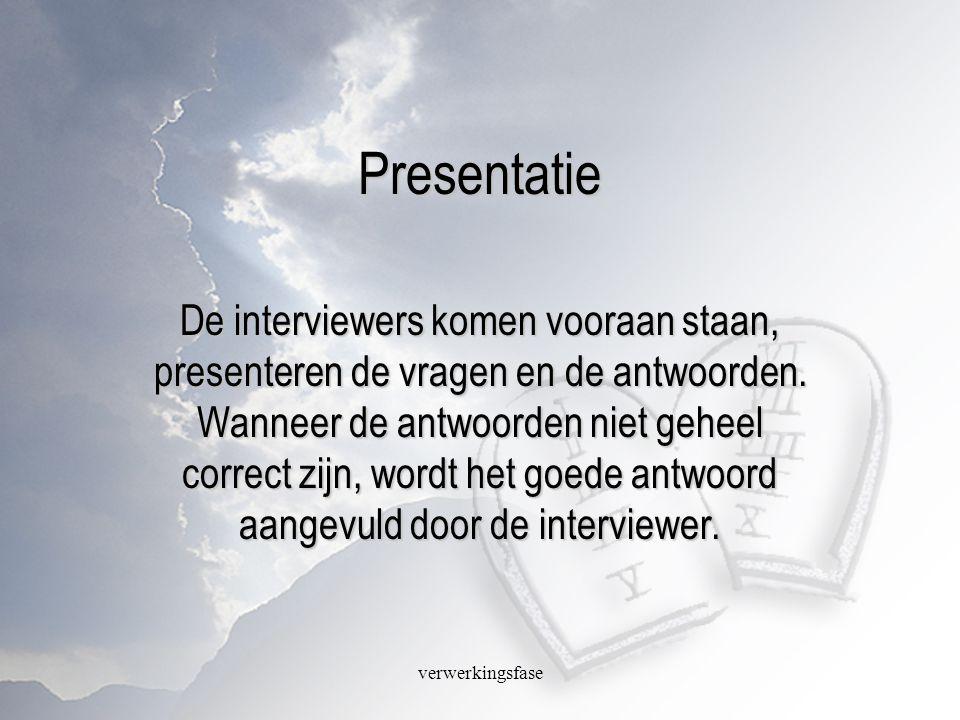verwerkingsfase Presentatie De interviewers komen vooraan staan, presenteren de vragen en de antwoorden. Wanneer de antwoorden niet geheel correct zij