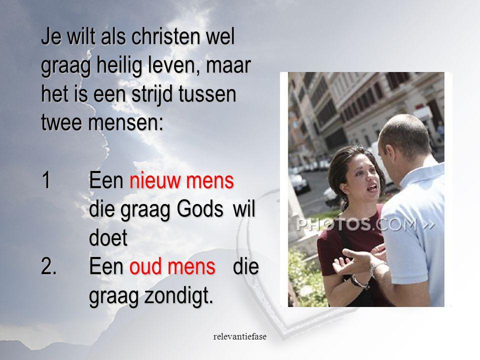 relevantiefase Je wilt als christen wel graag heilig leven, maar het is een strijd tussen twee mensen: 1Een nieuw mens die graag Gods wil doet 2.Een o