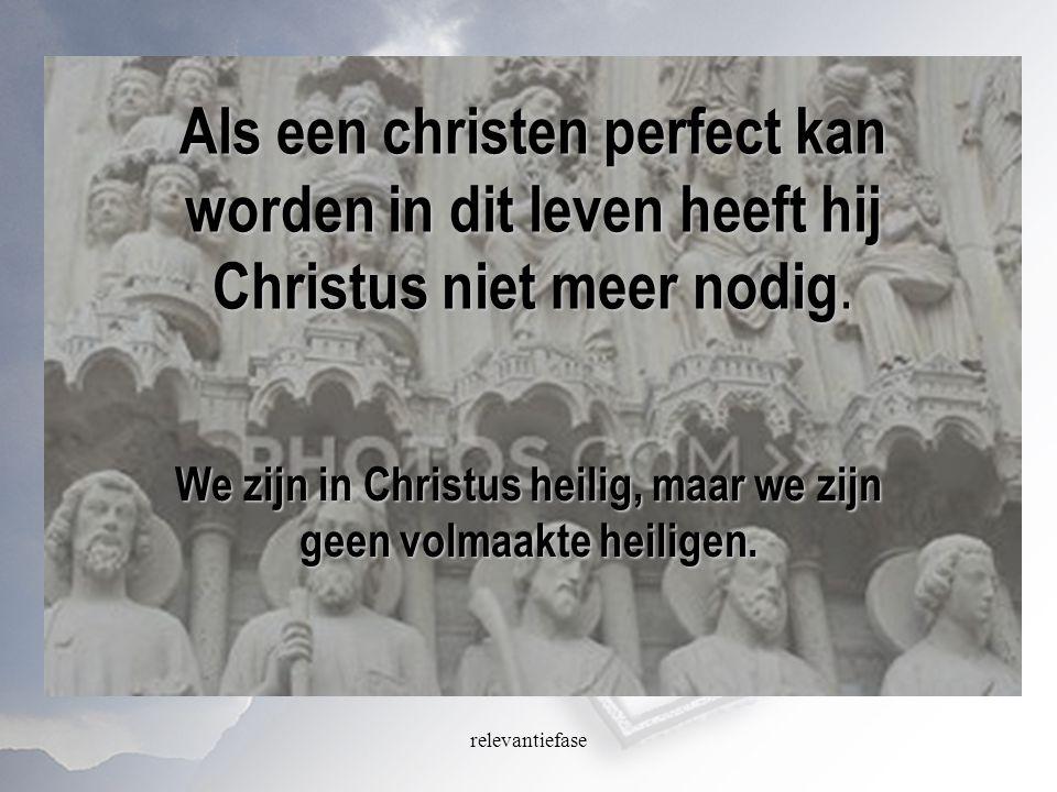 relevantiefase Als een christen perfect kan worden in dit leven heeft hij Christus niet meer nodig. We zijn in Christus heilig, maar we zijn geen volm