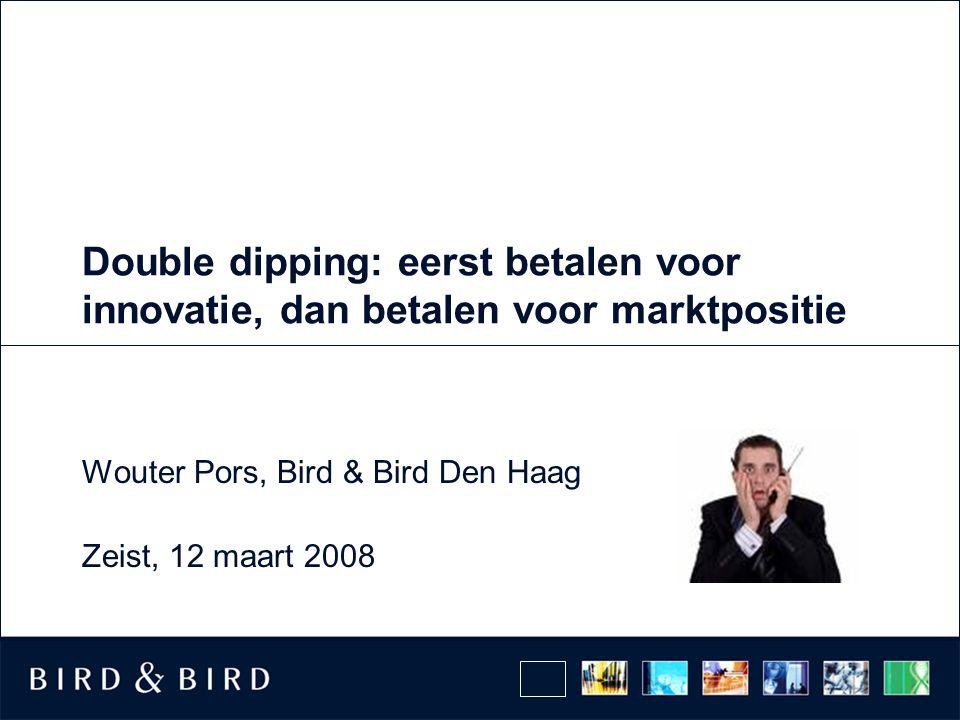 Double dipping: eerst betalen voor innovatie, dan betalen voor marktpositie Wouter Pors, Bird & Bird Den Haag Zeist, 12 maart 2008