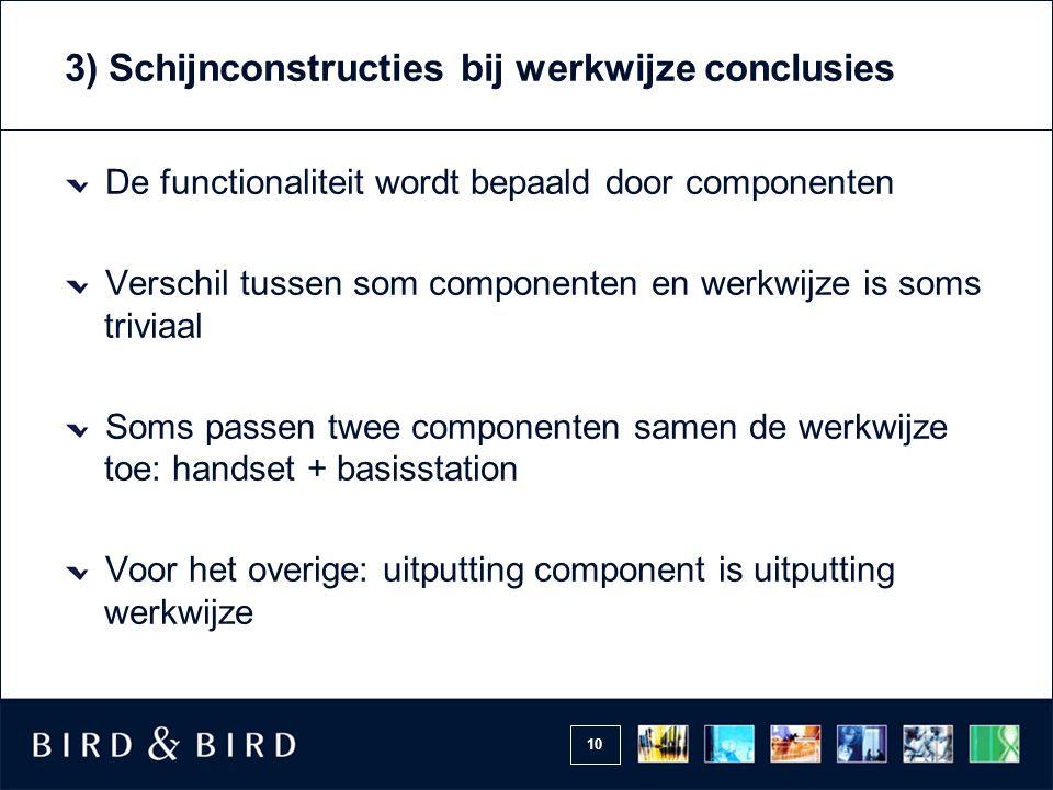 10 3) Schijnconstructies bij werkwijze conclusies De functionaliteit wordt bepaald door componenten Verschil tussen som componenten en werkwijze is soms triviaal Soms passen twee componenten samen de werkwijze toe: handset + basisstation Voor het overige: uitputting component is uitputting werkwijze