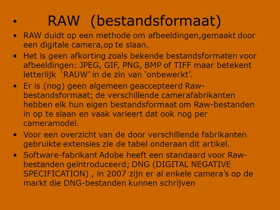 • RAW (bestandsformaat) •RAW duidt op een methode om afbeeldingen,gemaakt door een digitale camera,op te slaan. •Het is geen afkorting zoals bekende b