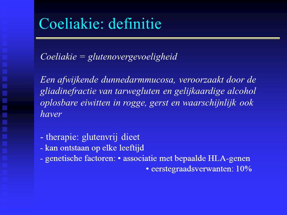 Coeliakie: definitie Coeliakie = glutenovergevoeligheid Een afwijkende dunnedarmmucosa, veroorzaakt door de gliadinefractie van tarwegluten en gelijkaardige alcohol oplosbare eiwitten in rogge, gerst en waarschijnlijk ook haver - therapie: glutenvrij dieet - kan ontstaan op elke leeftijd - genetische factoren: • associatie met bepaalde HLA-genen • eerstegraadsverwanten: 10%