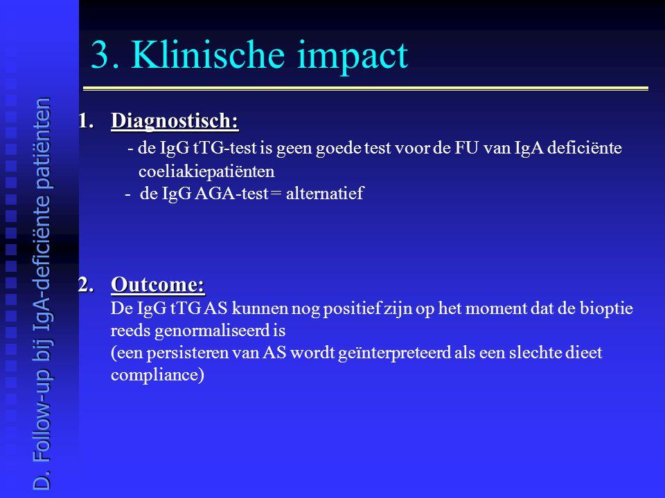 3. Klinische impact 1.Diagnostisch: - de IgG tTG-test is geen goede test voor de FU van IgA deficiënte coeliakiepatiënten - de IgG AGA-test = alternat