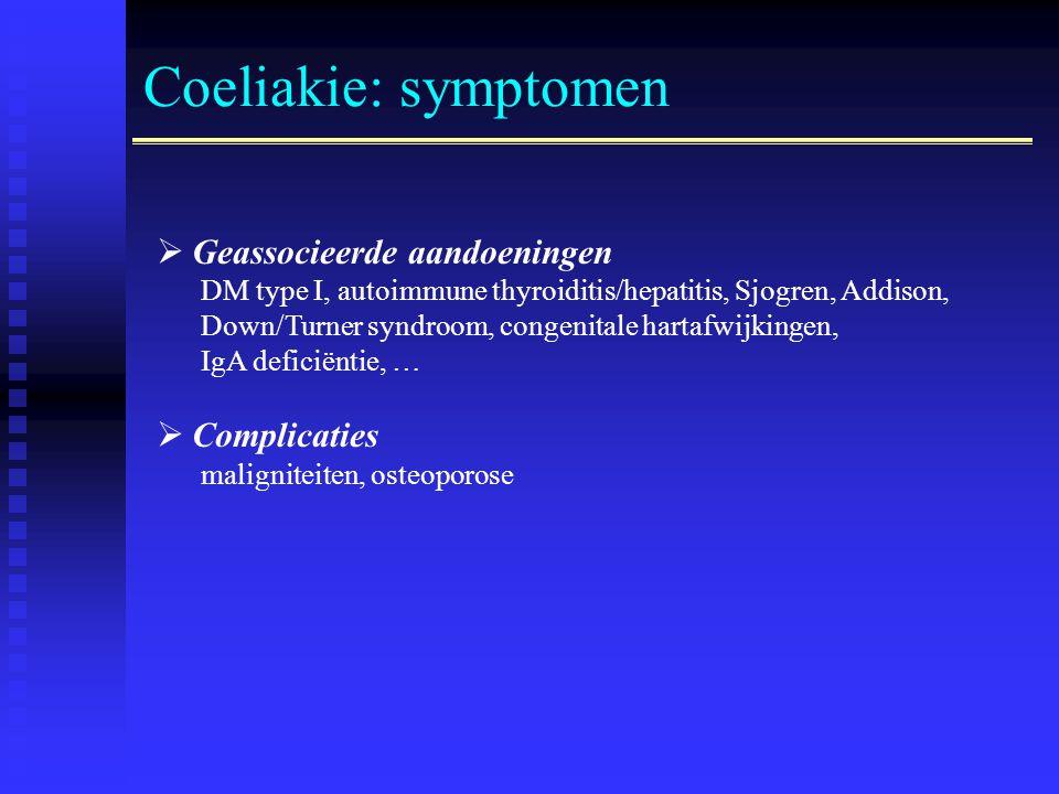 Coeliakie: symptomen  Geassocieerde aandoeningen DM type I, autoimmune thyroiditis/hepatitis, Sjogren, Addison, Down/Turner syndroom, congenitale hartafwijkingen, IgA deficiëntie, …  Complicaties maligniteiten, osteoporose