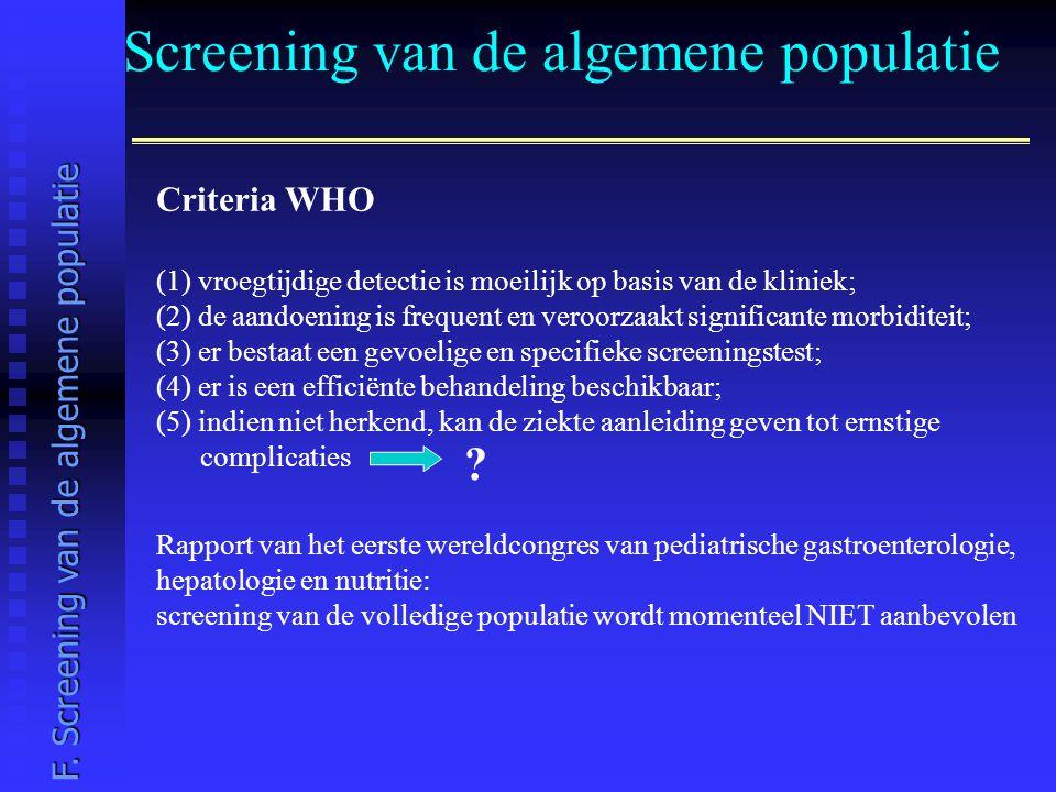 Screening van de algemene populatie Criteria WHO (1) vroegtijdige detectie is moeilijk op basis van de kliniek; (2) de aandoening is frequent en veroorzaakt significante morbiditeit; (3) er bestaat een gevoelige en specifieke screeningstest; (4) er is een efficiënte behandeling beschikbaar; (5) indien niet herkend, kan de ziekte aanleiding geven tot ernstige complicaties .