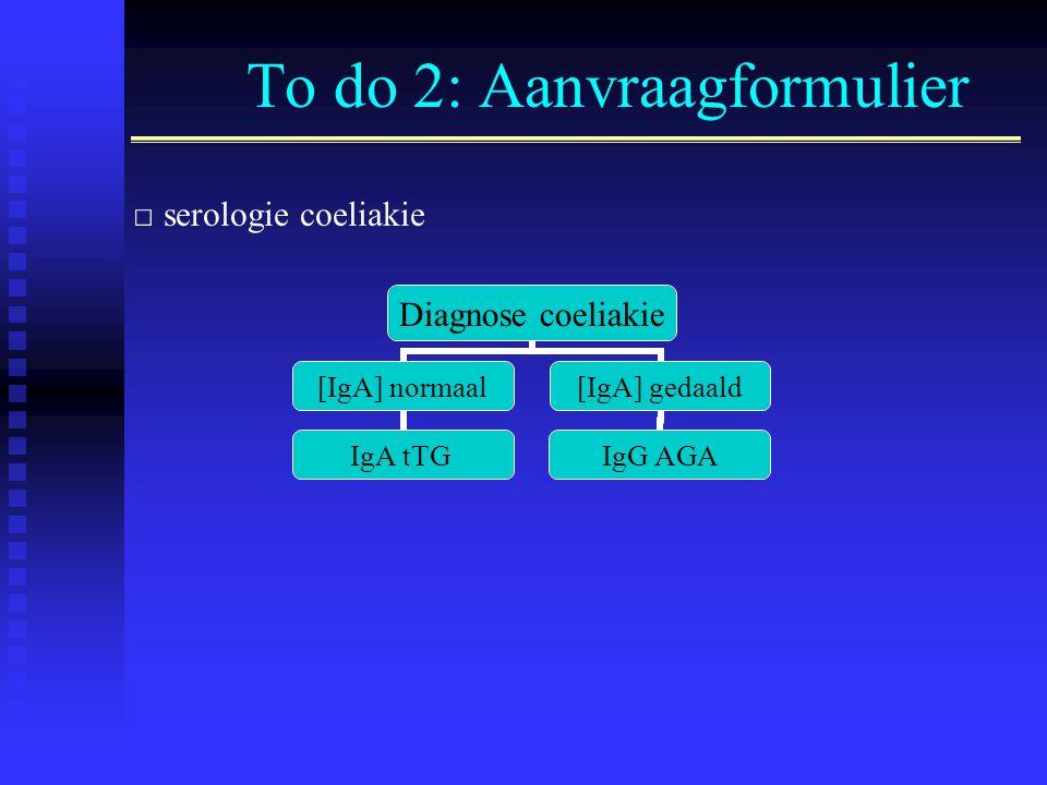 To do 2: Aanvraagformulier □ serologie coeliakie Diagnose coeliakie [IgA] normaal IgA tTG [IgA] gedaald IgG AGA