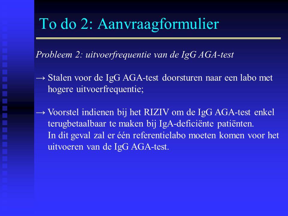 To do 2: Aanvraagformulier Probleem 2: uitvoerfrequentie van de IgG AGA-test → Stalen voor de IgG AGA-test doorsturen naar een labo met hogere uitvoerfrequentie; → Voorstel indienen bij het RIZIV om de IgG AGA-test enkel terugbetaalbaar te maken bij IgA-deficiënte patiënten.