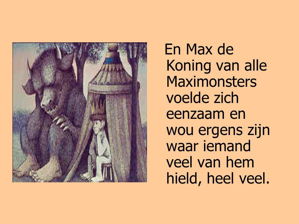 En Max de Koning van alle Maximonsters voelde zich eenzaam en wou ergens zijn waar iemand veel van hem hield, heel veel.