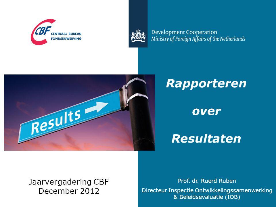 Rapporteren over Resultaten Jaarvergadering CBF December 2012 Prof. dr. Ruerd Ruben Directeur Inspectie Ontwikkelingssamenwerking & Beleidsevaluatie (