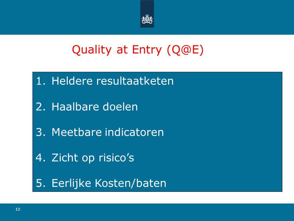Quality at Entry (Q@E) 12 1.Heldere resultaatketen 2.Haalbare doelen 3.Meetbare indicatoren 4.Zicht op risico's 5.Eerlijke Kosten/baten