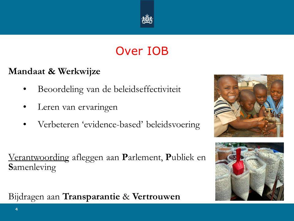 4 Over IOB Mandaat & Werkwijze • Beoordeling van de beleidseffectiviteit • Leren van ervaringen • Verbeteren 'evidence-based' beleidsvoering Verantwoording afleggen aan Parlement, Publiek en Samenleving Bijdragen aan Transparantie & Vertrouwen